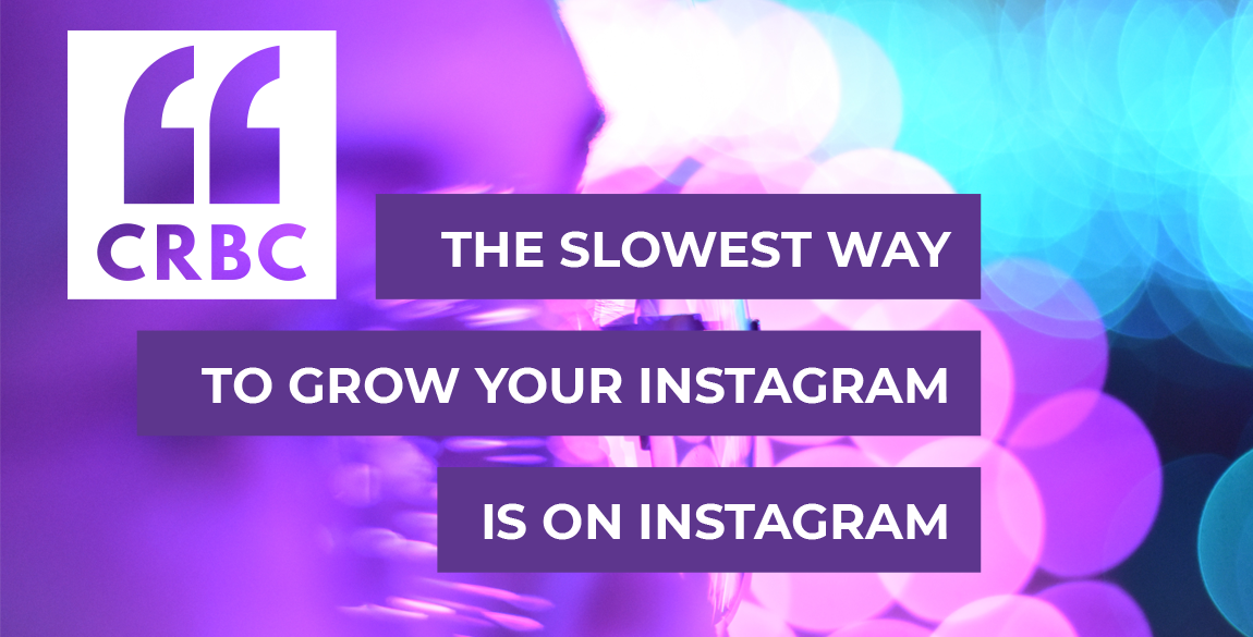 """CRBC logo on photographic background. Text on purple background reads """"The slowest way to grow your Instagram is on Instagram"""""""